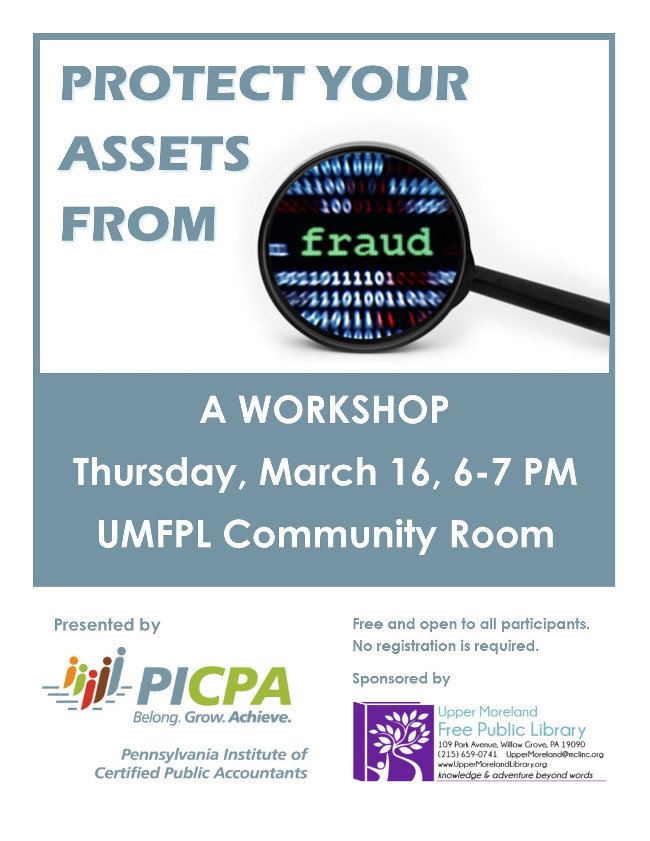 Protect Your Assets from Fraud: a Workshop. Thursday, March 16, 6-7 PM in the UMFPL Community Room. Presented by PICPA, the Pennsylvania Institutde of Certified Public Accountants. Sponsored by Upper Moreland Free Public Library.